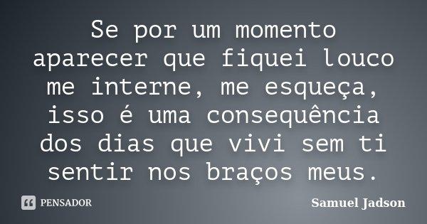 Se por um momento aparecer que fiquei louco me interne, me esqueça, isso é uma consequência dos dias que vivi sem ti sentir nos braços meus.... Frase de Samuel Jadson.