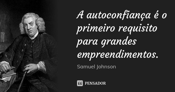 A autoconfiança é o primeiro requisito para grandes empreendimentos.... Frase de Samuel Johnson.