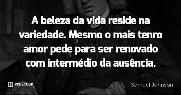 A beleza da vida reside na variedade. Mesmo o mais tenro amor pede para ser renovado com intermédio da ausência.... Frase de Samuel Johnson.