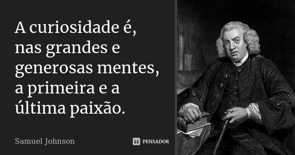 A curiosidade é, nas grandes e generosas mentes, a primeira e a última paixão.... Frase de Samuel Johnson.