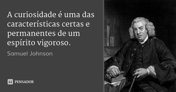 A curiosidade é uma das características certas e permanentes de um espírito vigoroso.... Frase de Samuel Johnson.