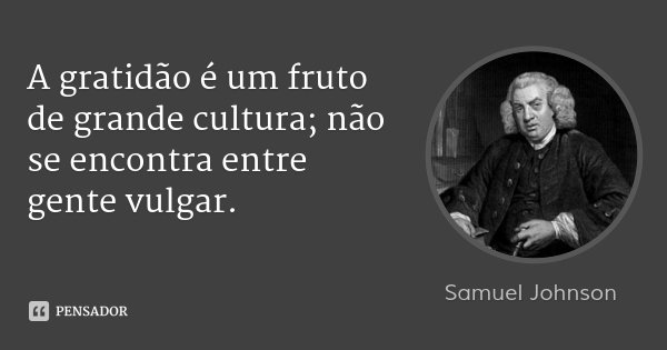 A gratidão é um fruto de grande cultura; não se encontra entre gente vulgar.... Frase de Samuel Johnson.