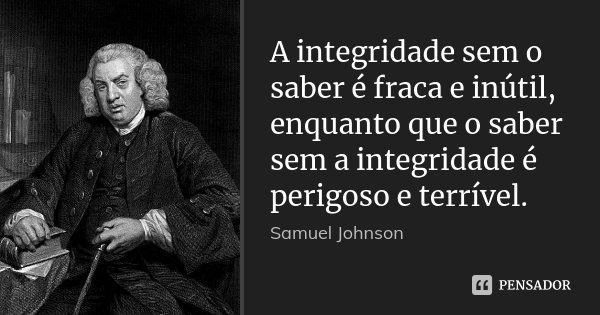 A integridade sem o saber é fraca e inútil, enquanto que o saber sem a integridade é perigoso e terrível.... Frase de Samuel Johnson.