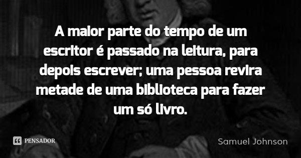 A maior parte do tempo de um escritor é passado na leitura, para depois escrever; uma pessoa revira metade de uma biblioteca para fazer um só livro.... Frase de Samuel Johnson.