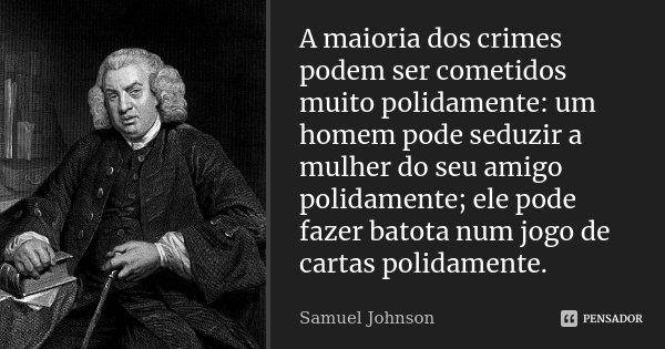 A maioria dos crimes podem ser cometidos muito polidamente: um homem pode seduzir a mulher do seu amigo polidamente; ele pode fazer batota num jogo de cartas po... Frase de Samuel Johnson.