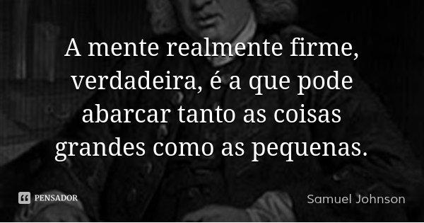 A mente realmente firme, verdadeira, é a que pode abarcar tanto as coisas grandes como as pequenas.... Frase de Samuel Johnson.