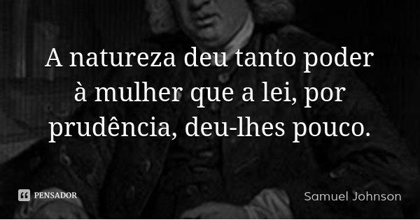 A natureza deu tanto poder à mulher que a lei, por prudência, deu-lhes pouco.... Frase de Samuel Johnson.