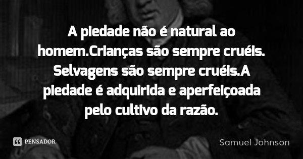 A piedade não é natural ao homem.Crianças são sempre cruéis. Selvagens são sempre cruéis.A piedade é adquirida e aperfeiçoada pelo cultivo da razão.... Frase de Samuel Johnson.