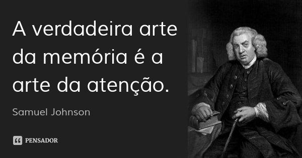 A verdadeira arte da memória é a arte da atenção.... Frase de Samuel Johnson.