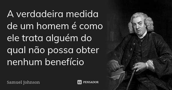 A verdadeira medida de um homem é como ele trata alguém do qual não possa obter nenhum benefício... Frase de Samuel Johnson.