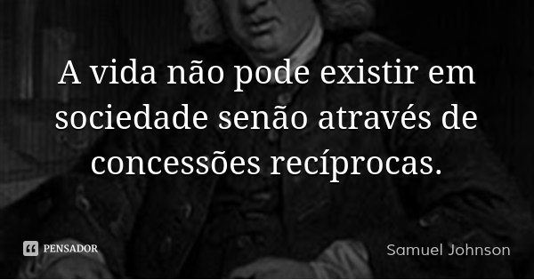 A vida não pode existir em sociedade senão através de concessões recíprocas.... Frase de Samuel Johnson.