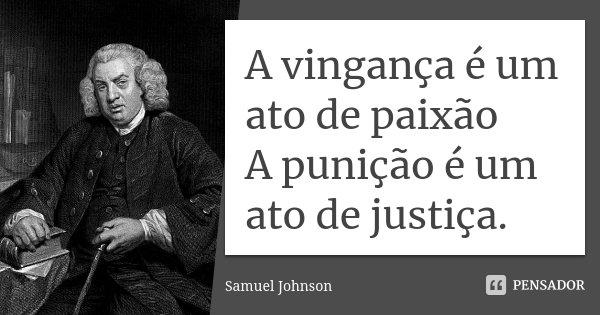 A vingança é um ato de paixão A punição é um ato de justiça.... Frase de Samuel Johnson.