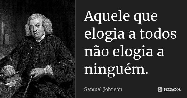 Aquele que elogia a todos não elogia a ninguém.... Frase de Samuel Johnson.