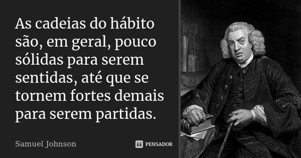 As cadeias do hábito são, em geral, pouco sólidas para serem sentidas, até que se tornem fortes demais para serem partidas.... Frase de Samuel Johnson.