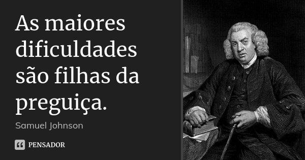 As maiores dificuldades são filhas da preguiça.... Frase de Samuel Johnson.