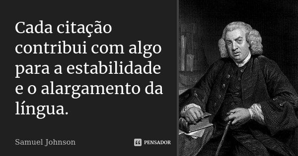 Cada citação contribui com algo para a estabilidade e o alargamento da língua.... Frase de Samuel Johnson.