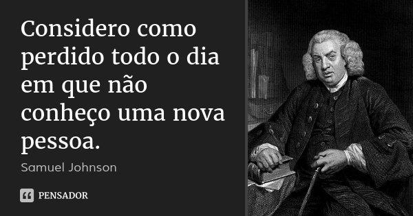 Considero como perdido todo o dia em que não conheço uma nova pessoa.... Frase de Samuel Johnson.