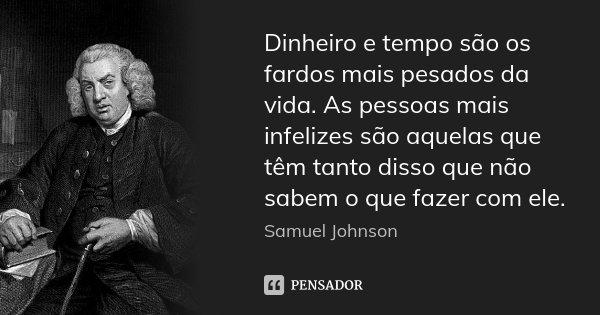 Dinheiro e tempo são os fardos mais pesados da vida. As pessoas mais infelizes são aquelas que têm tanto disso que não sabem o que fazer com ele.... Frase de Samuel Johnson.