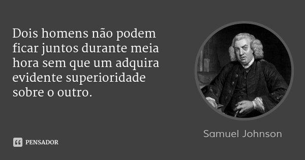 Dois homens não podem ficar juntos durante meia hora sem que um adquira evidente superioridade sobre o outro.... Frase de Samuel Johnson.