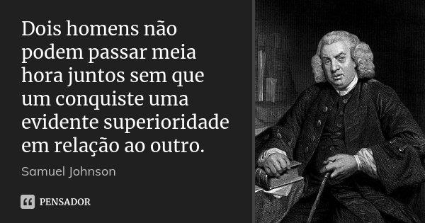 Dois homens não podem passar meia hora juntos sem que um conquiste uma evidente superioridade em relação ao outro.... Frase de Samuel Johnson.