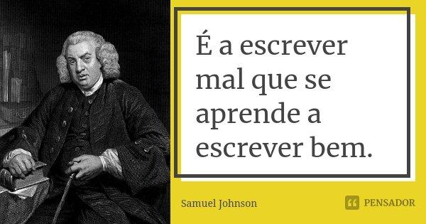 É a escrever mal que se aprende a escrever bem.... Frase de Samuel Johnson.