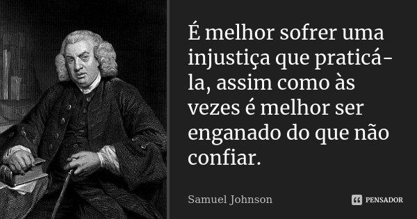 É melhor sofrer uma injustiça que praticá-la, assim como às vezes é melhor ser enganado do que não confiar.... Frase de Samuel Johnson.