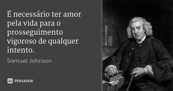 É necessário ter amor pela vida para o prosseguimento vigoroso de qualquer intento.... Frase de Samuel Johnson.