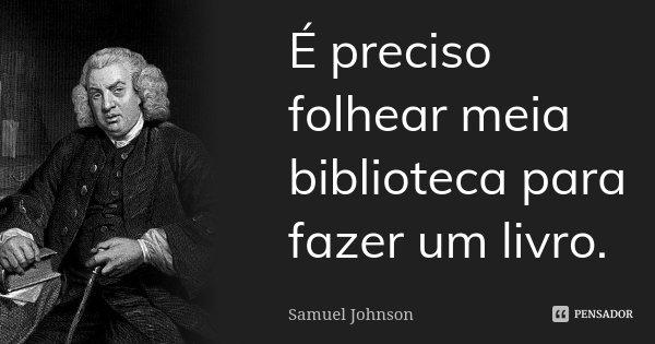 É preciso folhear meia biblioteca para fazer um livro.... Frase de Samuel Johnson.