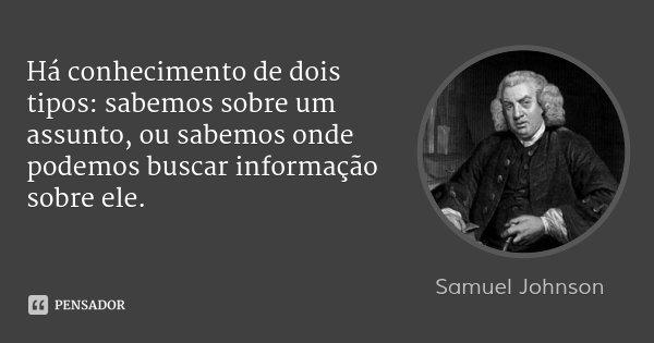 Há conhecimento de dois tipos: sabemos sobre um assunto, ou sabemos onde podemos buscar informação sobre ele.... Frase de Samuel Johnson.