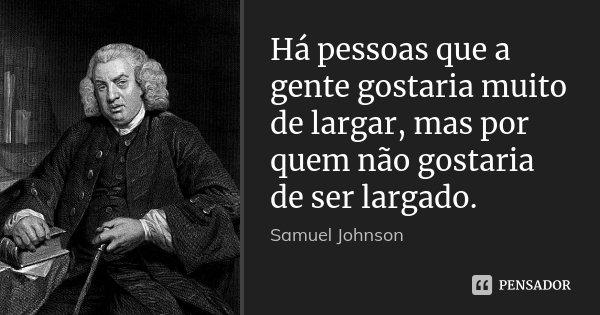 Há pessoas que a gente gostaria muito de largar, mas por quem não gostaria de ser largado.... Frase de Samuel Johnson.