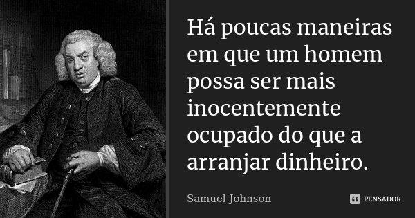 Há poucas maneiras em que um homem possa ser mais inocentemente ocupado do que a arranjar dinheiro.... Frase de Samuel Johnson.