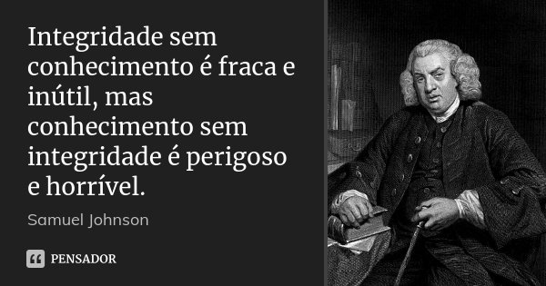 Integridade sem conhecimento é fraca e inútil, mas conhecimento sem integridade é perigoso e horrível.... Frase de Samuel Johnson.
