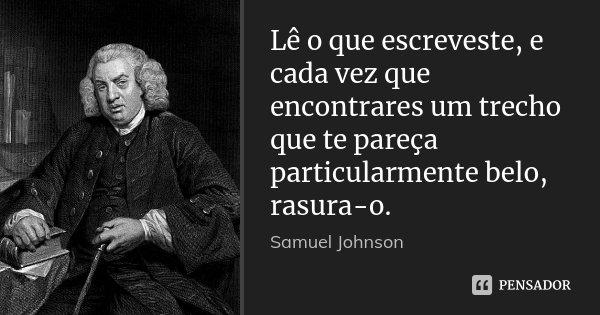 Lê o que escreveste, e cada vez que encontrares um trecho que te pareça particularmente belo, rasura-o.... Frase de Samuel Johnson.