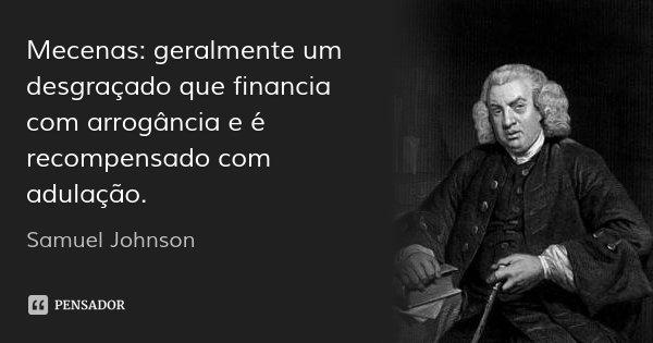 Mecenas: geralmente um desgraçado que financia com arrogância e é recompensado com adulação.... Frase de Samuel Johnson.