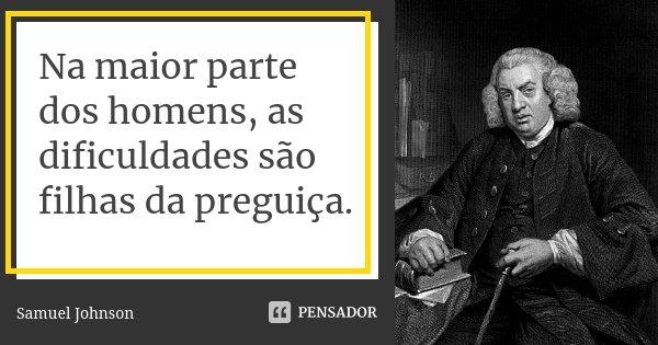 Na maior parte dos homens, as dificuldades são filhas da preguiça.... Frase de Samuel Johnson.