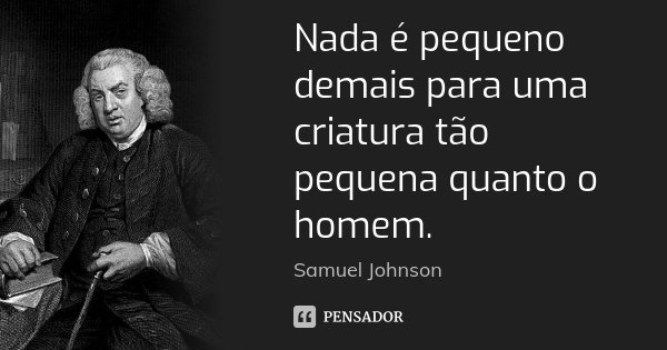Nada é pequeno demais para uma criatura tão pequena quanto o homem.... Frase de Samuel Johnson.