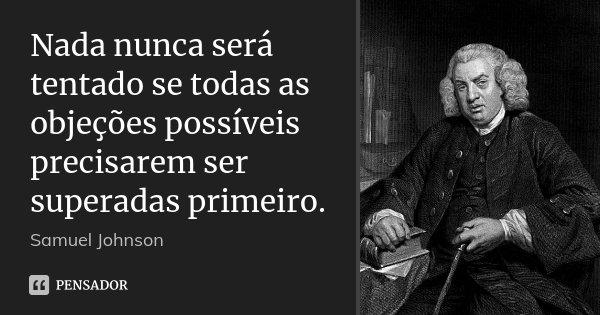 Nada nunca será tentado se todas as objeções possíveis precisarem ser superadas primeiro.... Frase de Samuel Johnson.