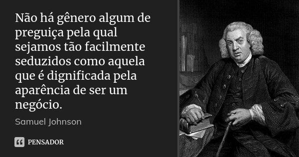 Não há gênero algum de preguiça pela qual sejamos tão facilmente seduzidos como aquela que é dignificada pela aparência de ser um negócio.... Frase de Samuel Johnson.