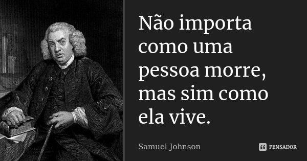 Não importa como uma pessoa morre, mas sim como ela vive.... Frase de Samuel Johnson.