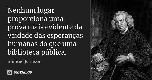 Nenhum lugar proporciona uma prova mais evidente da vaidade das esperanças humanas do que uma biblioteca pública.... Frase de Samuel Johnson.
