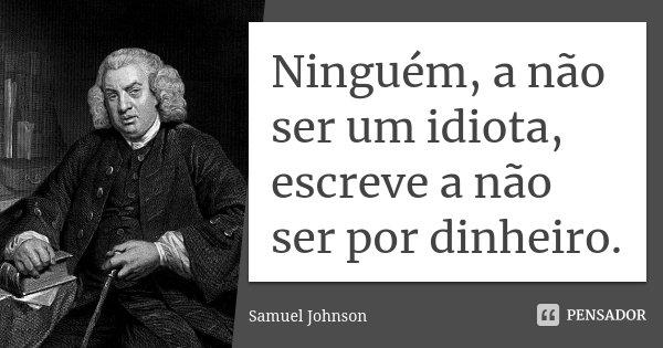 Ninguém, a não ser um idiota, escreve a não ser por dinheiro.... Frase de Samuel Johnson.