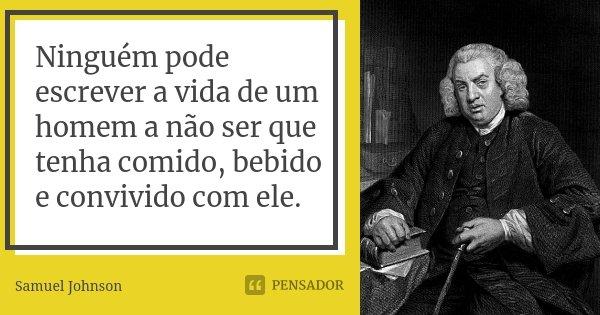 Ninguém pode escrever a vida de um homem a não ser que tenha comido, bebido e convivido com ele.... Frase de Samuel Johnson.