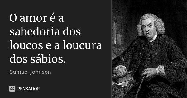 O amor é a sabedoria dos loucos e a loucura dos sábios.... Frase de Samuel Johnson.