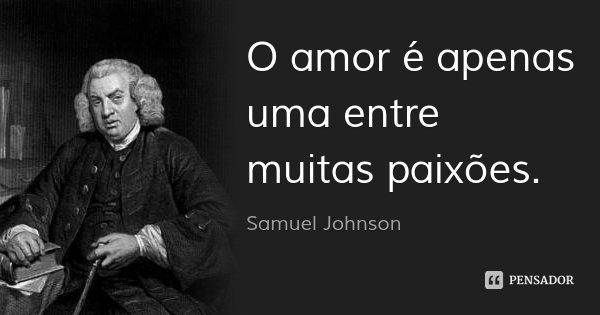 O amor é apenas uma entre muitas paixões.... Frase de Samuel Johnson.
