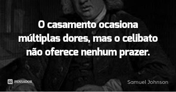 O casamento ocasiona múltiplas dores, mas o celibato não oferece nenhum prazer.... Frase de Samuel Johnson.