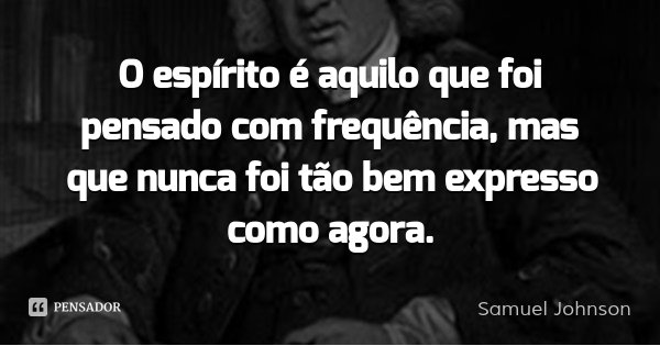 O espírito é aquilo que foi pensado com frequência, mas que nunca foi tão bem expresso como agora.... Frase de Samuel Johnson.