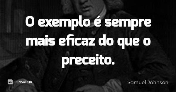 O exemplo é sempre mais eficaz do que o preceito.... Frase de Samuel Johnson.
