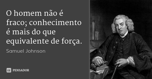 O homem não é fraco; conhecimento é mais do que equivalente de força.... Frase de Samuel Johnson.