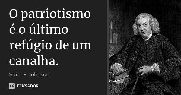 O patriotismo é o último refúgio de um canalha.... Frase de Samuel Johnson.