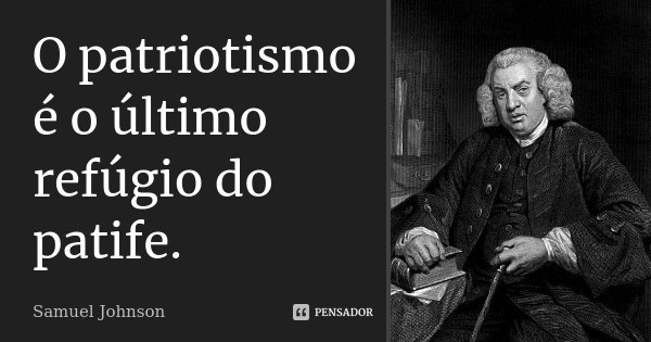 O patriotismo é o último refúgio do patife.... Frase de Samuel Johnson.